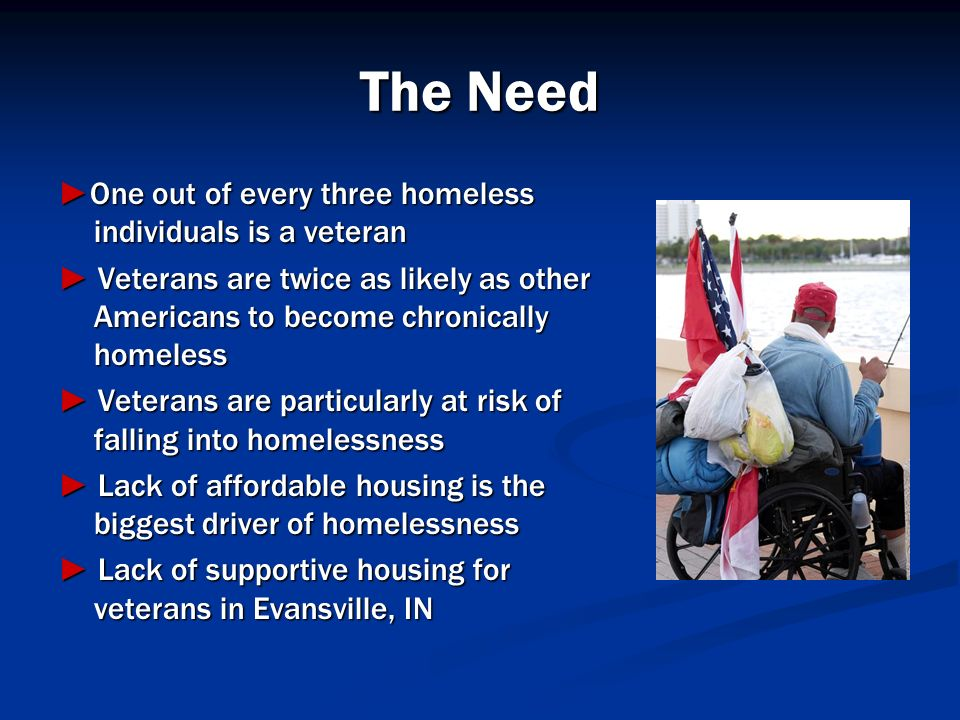 The Need One out of every three homeless individuals is a veteranOne out of every three homeless individuals is a veteran Veterans are twice as likely
