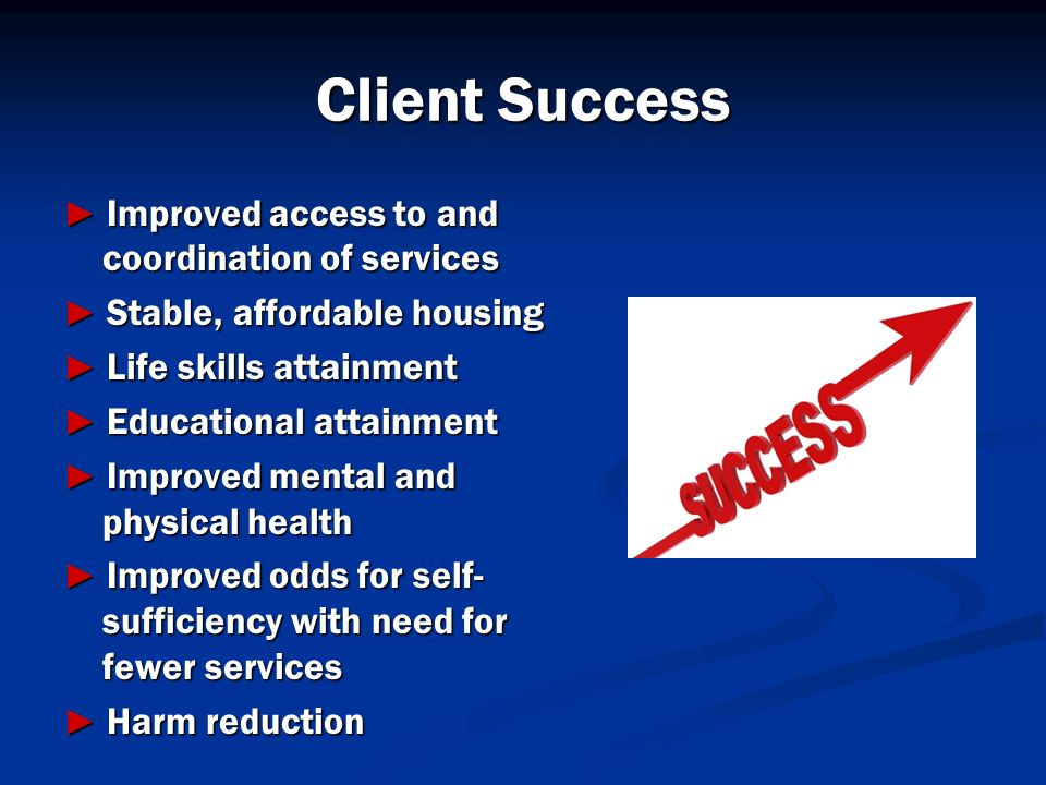 Client Success Improved access to and coordination of services Improved access to and coordination of services Stable, affordable housing Stable, affo