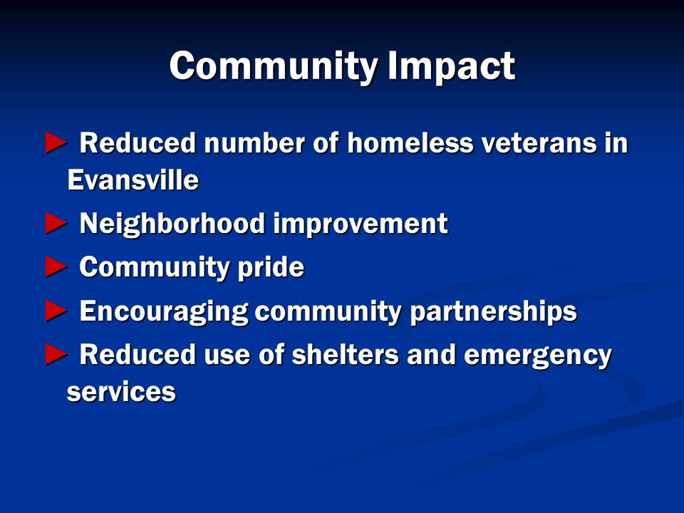 Community Impact Reduced number of homeless veterans in Evansville Reduced number of homeless veterans in Evansville Neighborhood improvement Neighbor