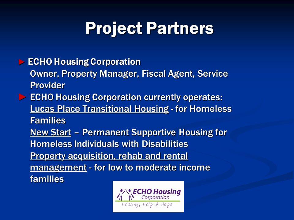 Project Partners ECHO Housing Corporation ECHO Housing Corporation Owner, Property Manager, Fiscal Agent, Service Owner, Property Manager, Fiscal Agen
