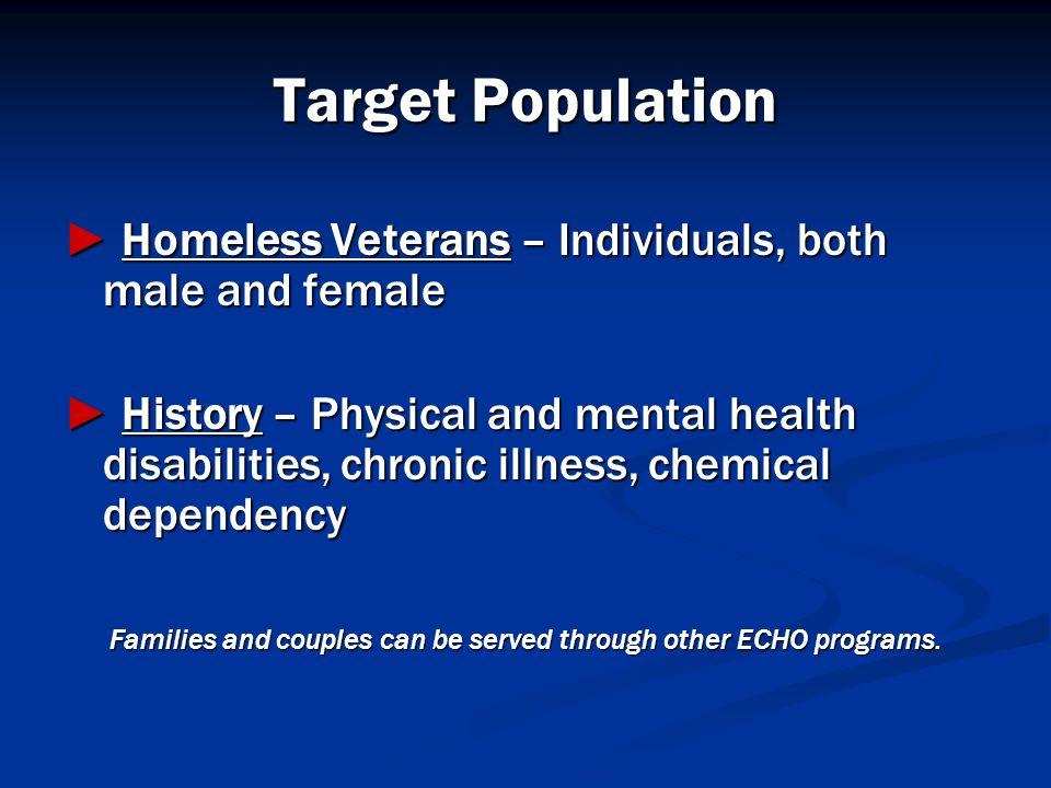 Target Population Homeless Veterans – Individuals, both male and female Homeless Veterans – Individuals, both male and female History – Physical and m