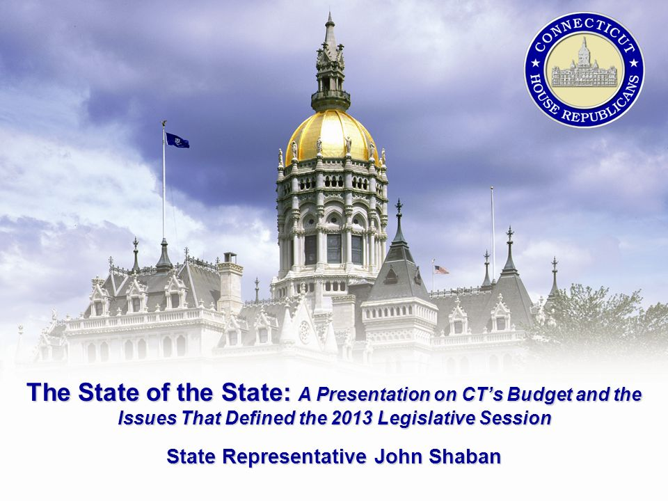 The State of the State: A Presentation on CTs Budget and the Issues That Defined the 2013 Legislative Session State Representative John Shaban