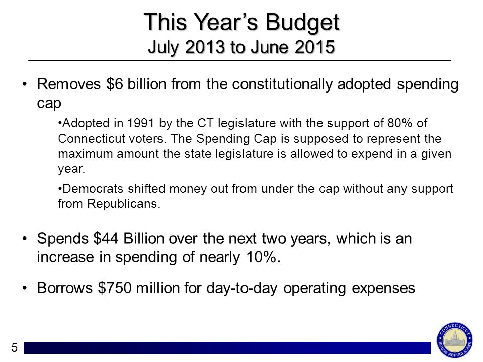5 This Years Budget July 2013 to June 2015 Removes $6 billion from the constitutionally adopted spending cap Adopted in 1991 by the CT legislature with the support of 80% of Connecticut voters.