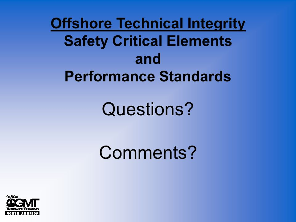 Questions? Comments? Offshore Technical Integrity Safety Critical Elements and Performance Standards