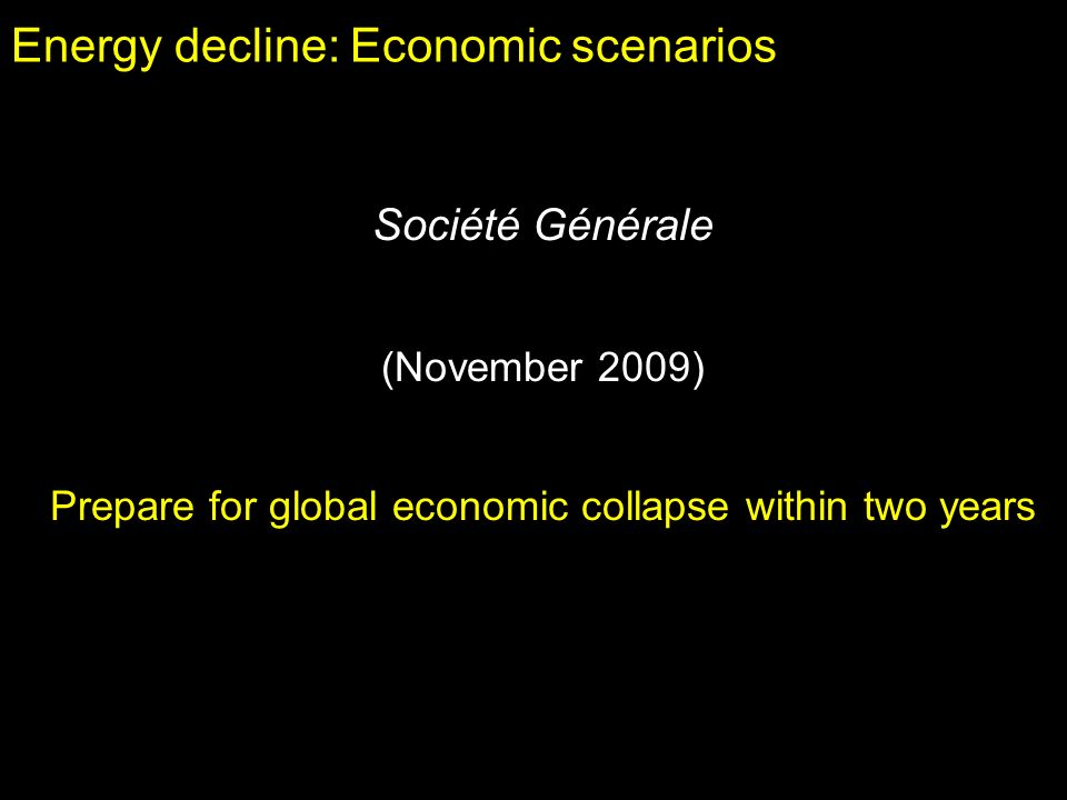 Energy decline: Economic scenarios Société Générale (November 2009) Prepare for global economic collapse within two years