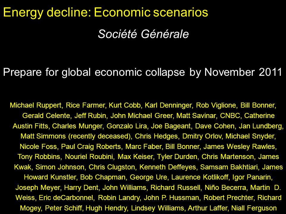 Energy decline: Economic scenarios Société Générale Prepare for global economic collapse by November 2011 Michael Ruppert, Rice Farmer, Kurt Cobb, Karl Denninger, Rob Viglione, Bill Bonner, Gerald Celente, Jeff Rubin, John Michael Greer, Matt Savinar, CNBC, Catherine Austin Fitts, Charles Munger, Gonzalo Lira, Joe Bageant, Dave Cohen, Jan Lundberg, Matt Simmons (recently deceased), Chris Hedges, Dmitry Orlov, Michael Snyder, Nicole Foss, Paul Craig Roberts, Marc Faber, Bill Bonner, James Wesley Rawles, Tony Robbins, Nouriel Roubini, Max Keiser, Tyler Durden, Chris Martenson, James Kwak, Simon Johnson, Chris Clugston, Kenneth Deffeyes, Samsam Bakhtiari, James Howard Kunstler, Bob Chapman, George Ure, Laurence Kotlikoff, Igor Panarin, Joseph Meyer, Harry Dent, John Williams, Richard Russell, Niño Becerra, Martin D.