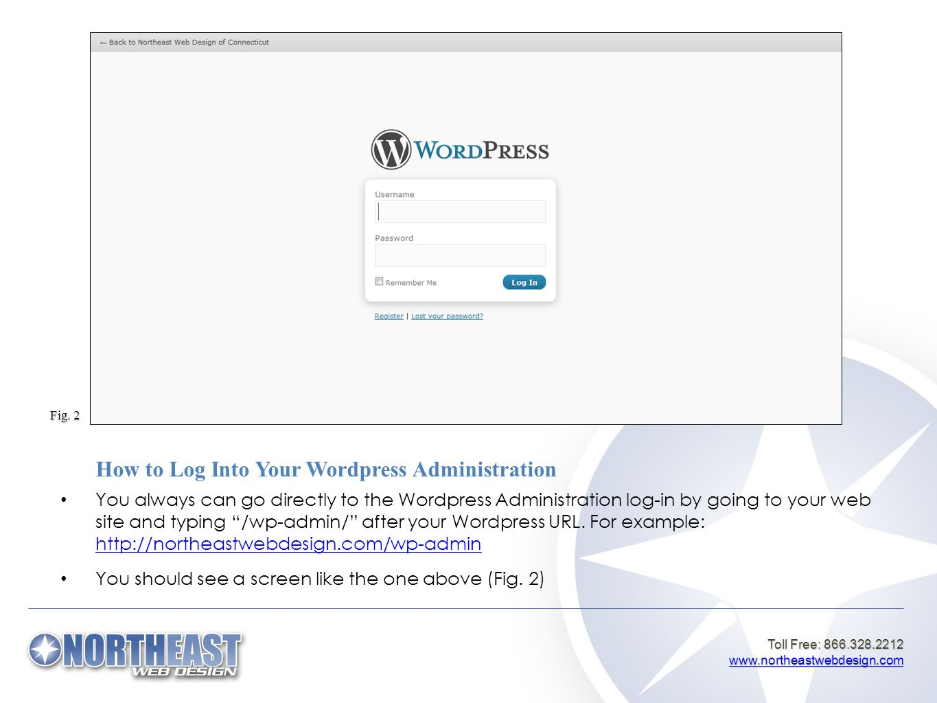 Toll Free: 866.328.2212 www.northeastwebdesign.com www.northeastwebdesign.com How to Log Into Your Wordpress Administration You always can go directly to the Wordpress Administration log-in by going to your web site and typing /wp-admin/ after your Wordpress URL.