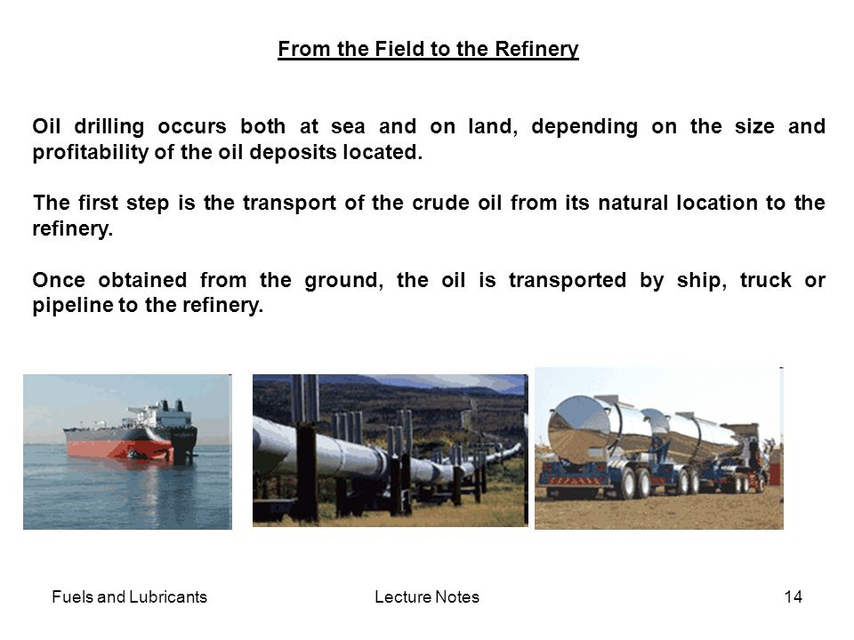 Fuels and LubricantsLecture Notes14 From the Field to the Refinery Oil drilling occurs both at sea and on land, depending on the size and profitabilit