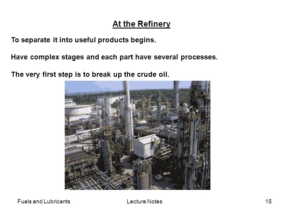 Fuels and LubricantsLecture Notes15 At the Refinery To separate it into useful products begins. Have complex stages and each part have several process