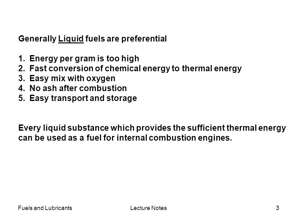 Fuels and LubricantsLecture Notes3 Generally Liquid fuels are preferential 1.Energy per gram is too high 2.Fast conversion of chemical energy to therm