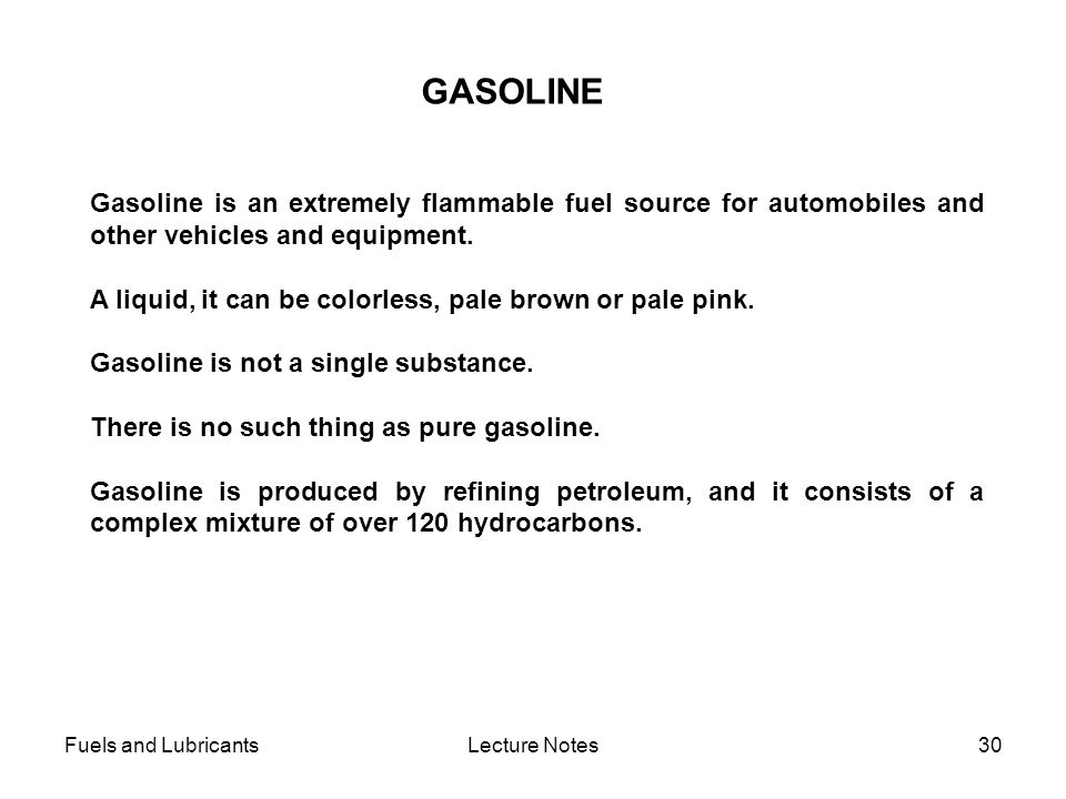 Fuels and LubricantsLecture Notes30 GASOLINE Gasoline is an extremely flammable fuel source for automobiles and other vehicles and equipment. A liquid