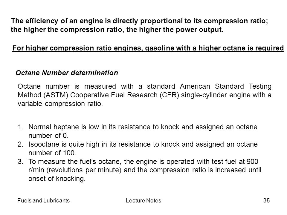 Fuels and LubricantsLecture Notes35 For higher compression ratio engines, gasoline with a higher octane is required The efficiency of an engine is dir