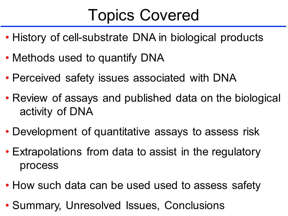 Topics Covered History of cell-substrate DNA in biological products Methods used to quantify DNA Perceived safety issues associated with DNA Review of