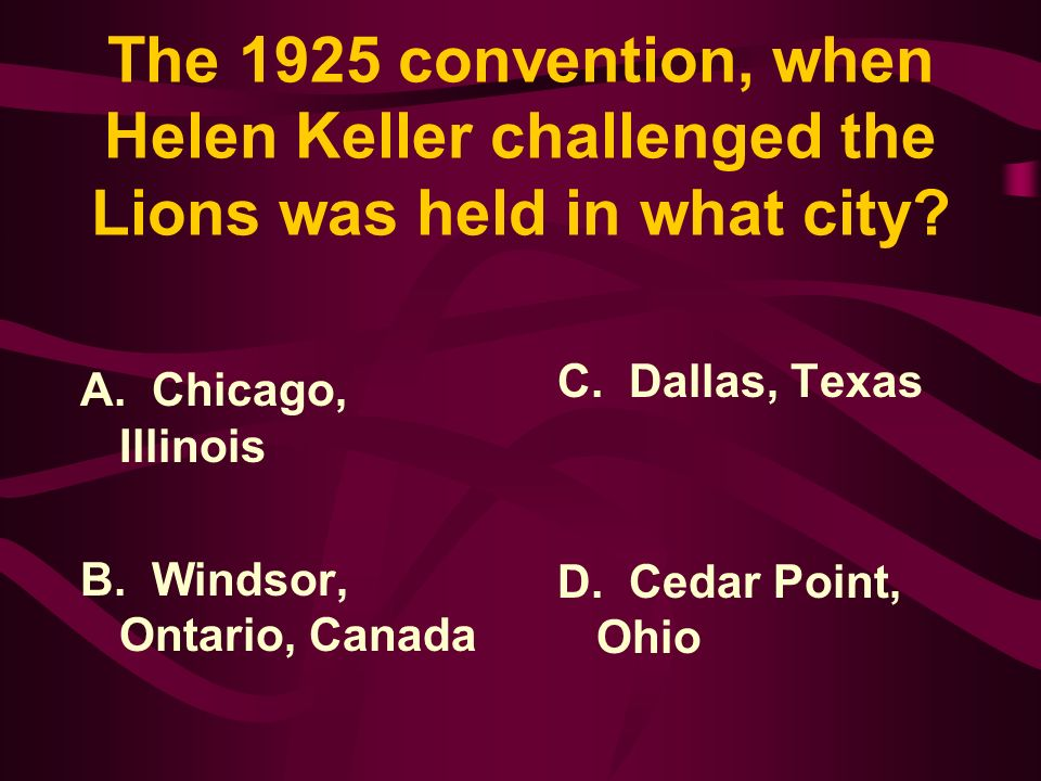 Answer: Helen Keller addressed the Lions at the International Convention in 1925 challenging the Lions to becomeknights of the blind in the crusade against darkness.
