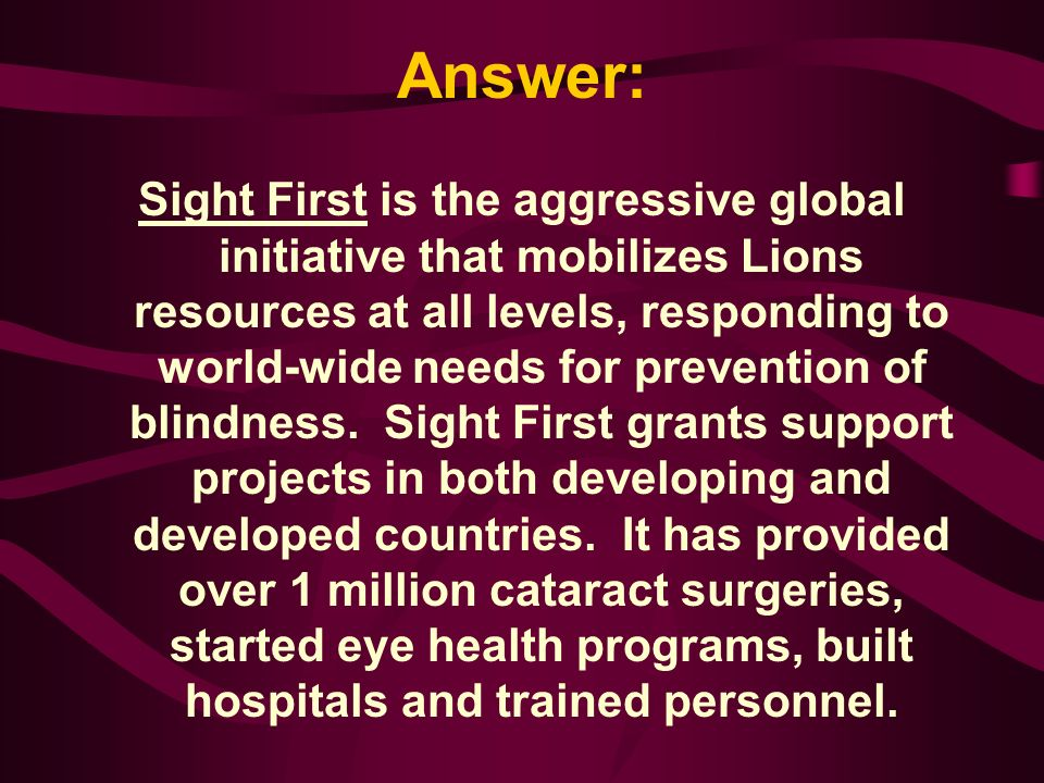 The aggressive global initiative that mobilizes Lions resources at all levels, responding to world-wide needs for prevention of blindness is: A.