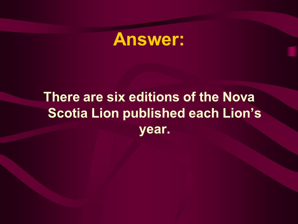 The Nova Scotia Lion, our district newsletter, is published ___times a year. A. 6 B. 12 C. 11 D. 8
