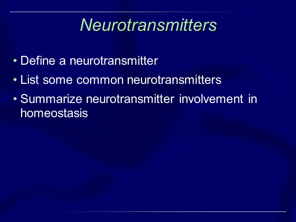 Neurotransmitters Define a neurotransmitter List some common neurotransmitters Summarize neurotransmitter involvement in homeostasis