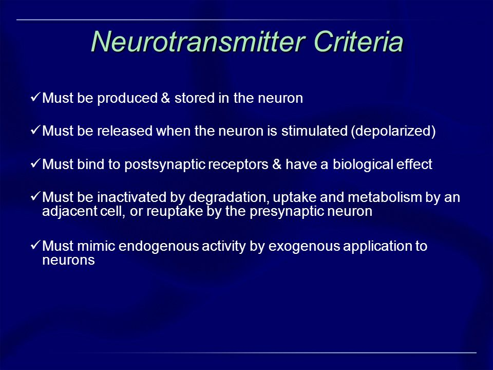 Neurotransmitter Criteria Must be produced & stored in the neuron Must be released when the neuron is stimulated (depolarized) Must bind to postsynapt