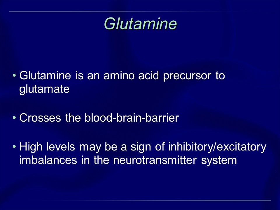 Glutamine Glutamine is an amino acid precursor to glutamate Crosses the blood-brain-barrier High levels may be a sign of inhibitory/excitatory imbalan