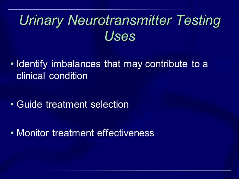 Urinary Neurotransmitter Testing Uses Identify imbalances that may contribute to a clinical condition Guide treatment selection Monitor treatment effe