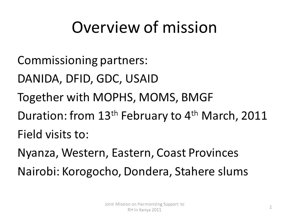 Overview of mission Commissioning partners: DANIDA, DFID, GDC, USAID Together with MOPHS, MOMS, BMGF Duration: from 13 th February to 4 th March, 2011 Field visits to: Nyanza, Western, Eastern, Coast Provinces Nairobi: Korogocho, Dondera, Stahere slums Joint Mission on Harmonizing Support to RH in Kenya 2011 2