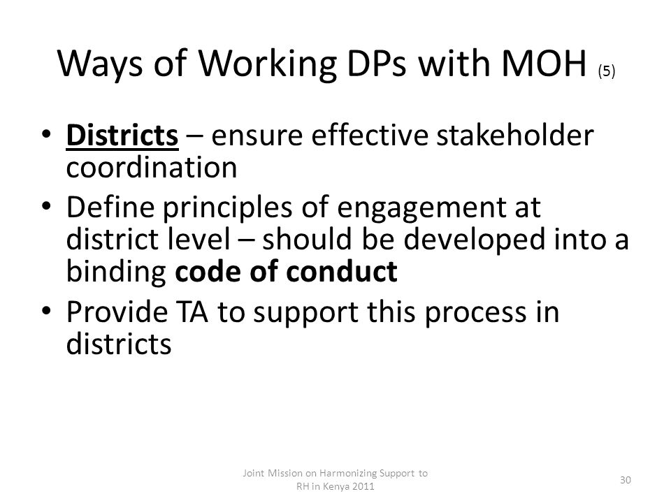 Ways of Working DPs with MOH (5) Districts – ensure effective stakeholder coordination Define principles of engagement at district level – should be developed into a binding code of conduct Provide TA to support this process in districts Joint Mission on Harmonizing Support to RH in Kenya 2011 30