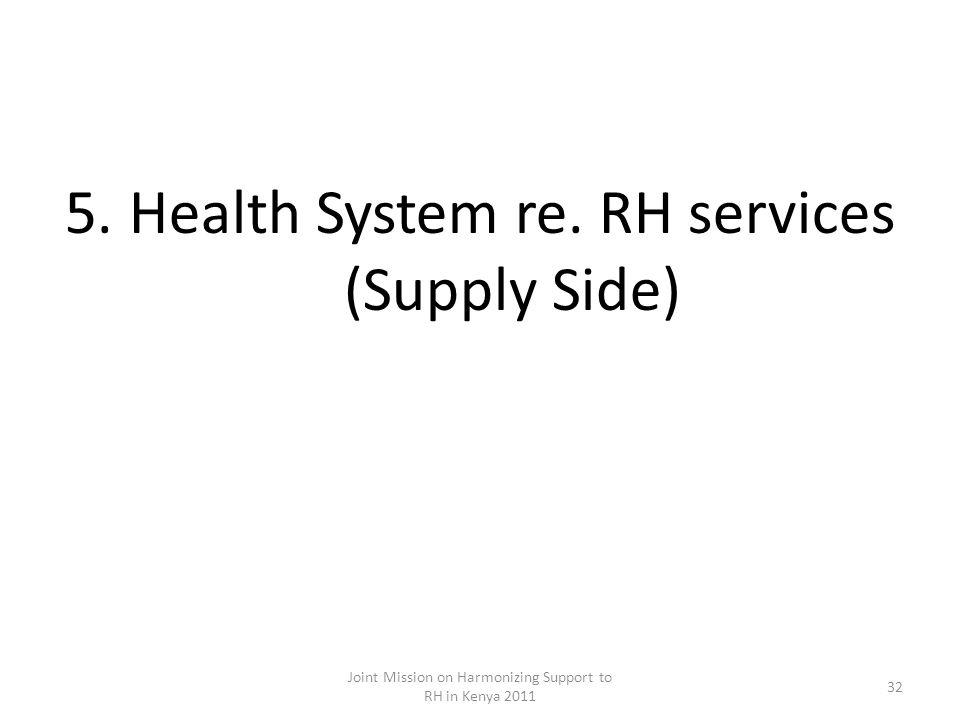 5.Health System re. RH services (Supply Side) Joint Mission on Harmonizing Support to RH in Kenya 2011 32