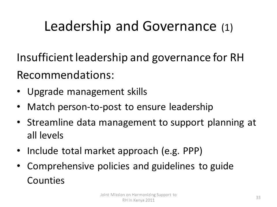 Leadership and Governance (1) Insufficient leadership and governance for RH Recommendations: Upgrade management skills Match person-to-post to ensure leadership Streamline data management to support planning at all levels Include total market approach (e.g.