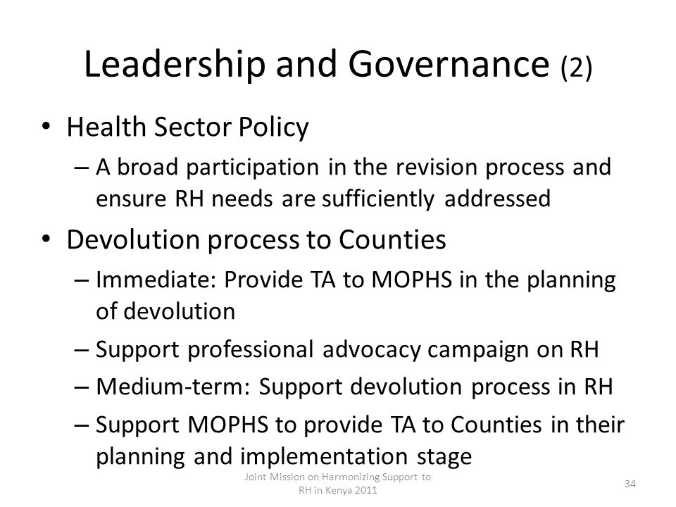 Leadership and Governance (2) Health Sector Policy – A broad participation in the revision process and ensure RH needs are sufficiently addressed Devolution process to Counties – Immediate: Provide TA to MOPHS in the planning of devolution – Support professional advocacy campaign on RH – Medium-term: Support devolution process in RH – Support MOPHS to provide TA to Counties in their planning and implementation stage Joint Mission on Harmonizing Support to RH in Kenya 2011 34