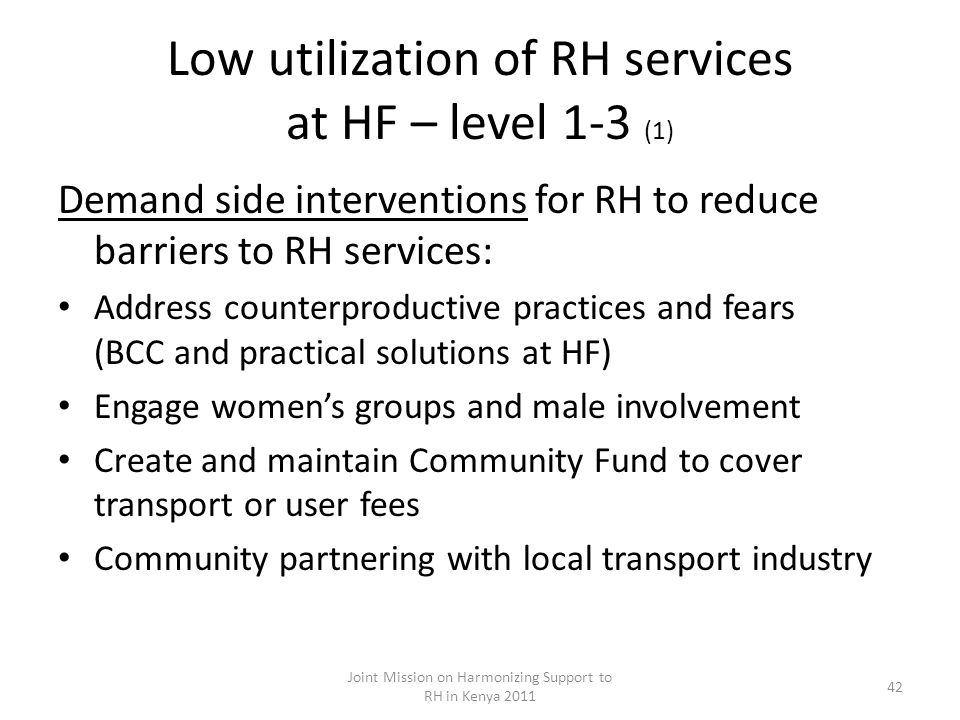 Low utilization of RH services at HF – level 1-3 (1) Demand side interventions for RH to reduce barriers to RH services: Address counterproductive practices and fears (BCC and practical solutions at HF) Engage womens groups and male involvement Create and maintain Community Fund to cover transport or user fees Community partnering with local transport industry Joint Mission on Harmonizing Support to RH in Kenya 2011 42