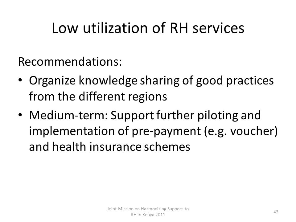 Low utilization of RH services Recommendations: Organize knowledge sharing of good practices from the different regions Medium-term: Support further piloting and implementation of pre-payment (e.g.