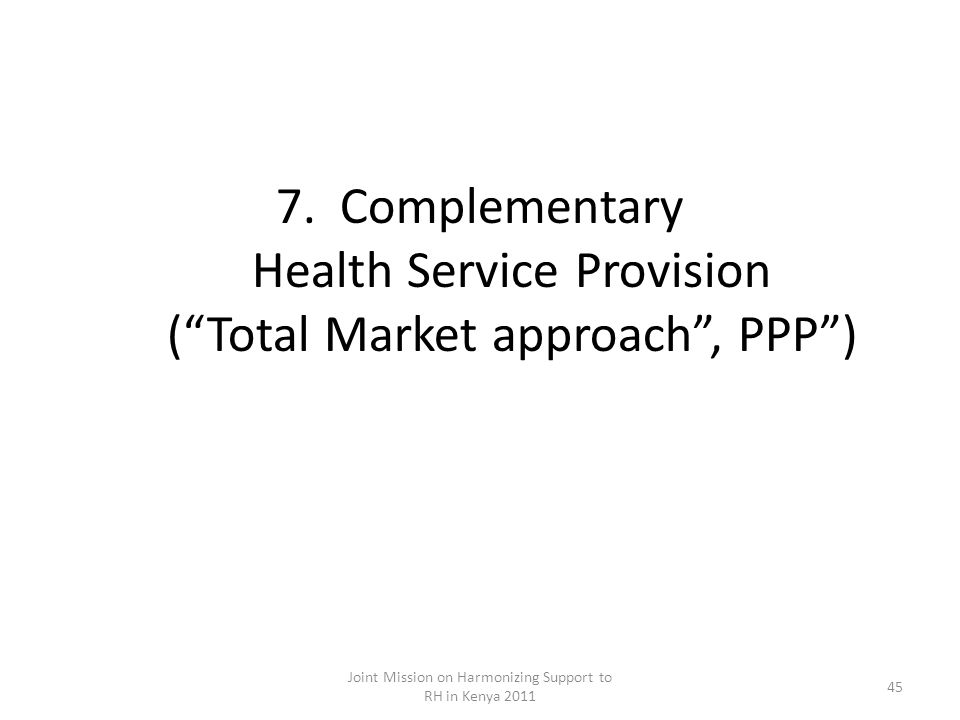 7.Complementary Health Service Provision (Total Market approach, PPP) Joint Mission on Harmonizing Support to RH in Kenya 2011 45