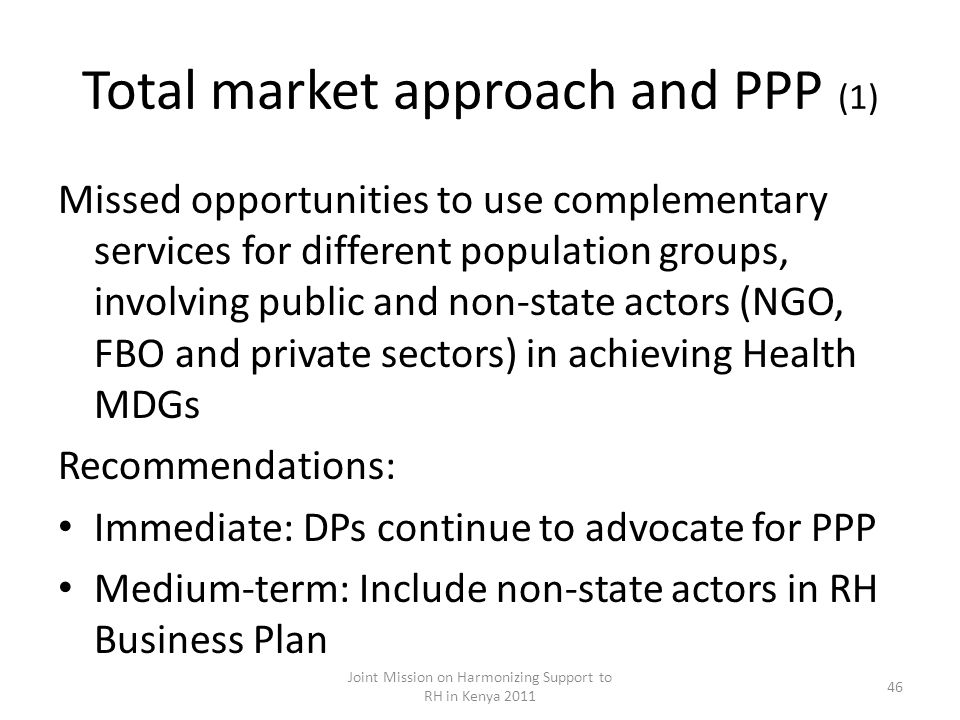 Total market approach and PPP (1) Missed opportunities to use complementary services for different population groups, involving public and non-state actors (NGO, FBO and private sectors) in achieving Health MDGs Recommendations: Immediate: DPs continue to advocate for PPP Medium-term: Include non-state actors in RH Business Plan Joint Mission on Harmonizing Support to RH in Kenya 2011 46