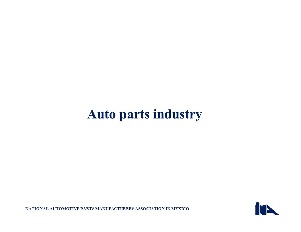 Auto parts industry NATIONAL AUTOMOTIVE PARTS MANUFACTURERS ASSOCIATION IN MEXICO