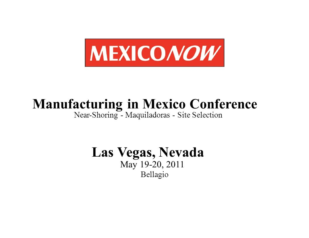 Las Vegas, Nevada May 19-20, 2011 Bellagio Manufacturing in Mexico Conference Near-Shoring - Maquiladoras - Site Selection