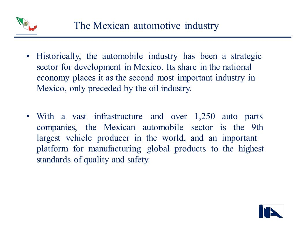 The Mexican automotive industry Historically, the automobile industry has been a strategic sector for development in Mexico. Its share in the national
