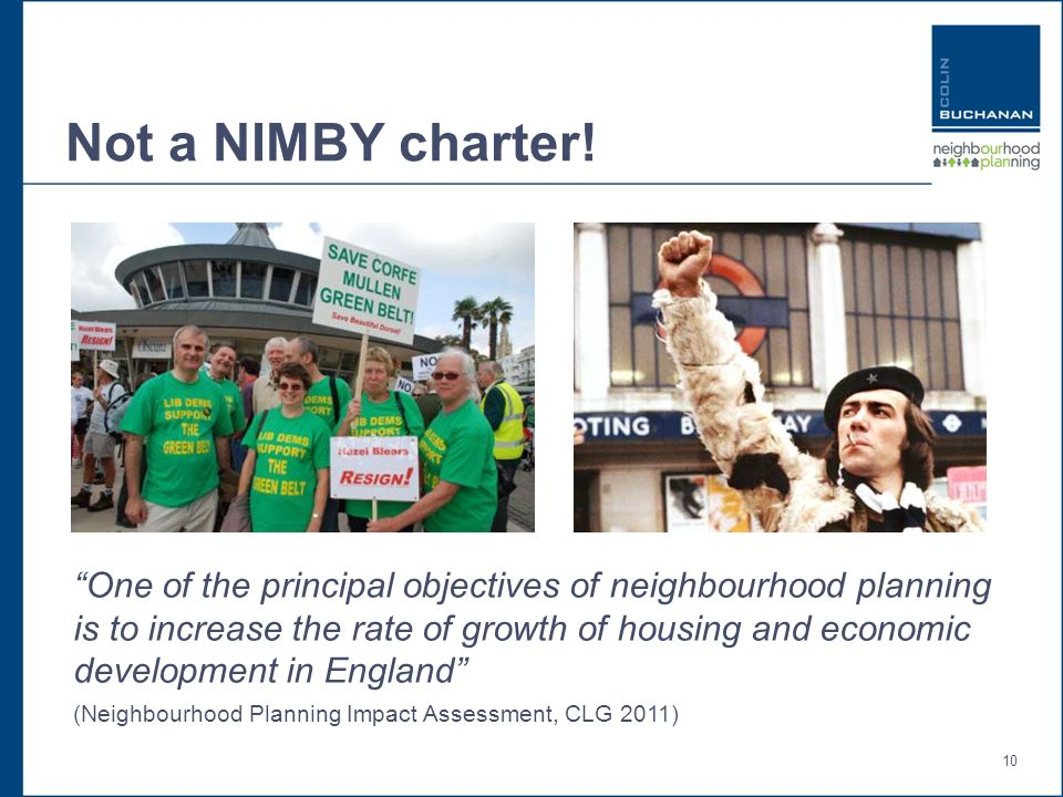 10 Not a NIMBY charter! One of the principal objectives of neighbourhood planning is to increase the rate of growth of housing and economic developmen
