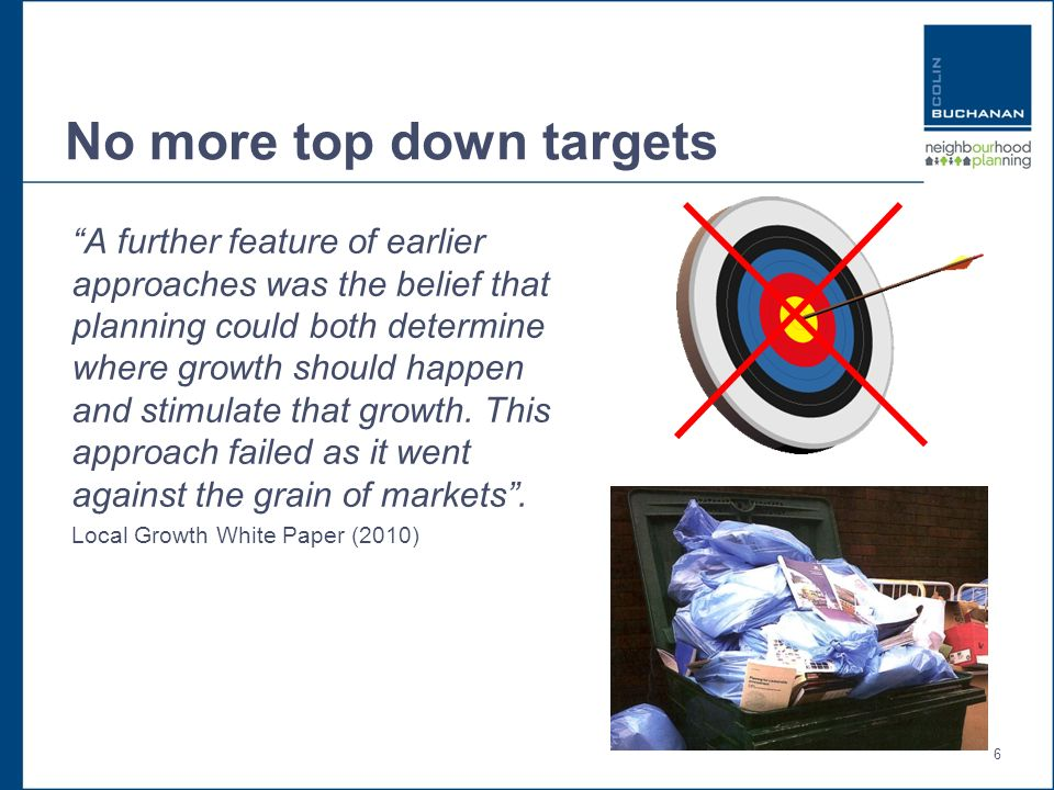 6 No more top down targets A further feature of earlier approaches was the belief that planning could both determine where growth should happen and stimulate that growth.