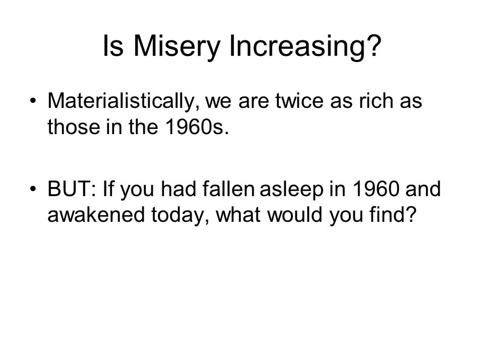 Is Misery Increasing? Materialistically, we are twice as rich as those in the 1960s. BUT: If you had fallen asleep in 1960 and awakened today, what wo