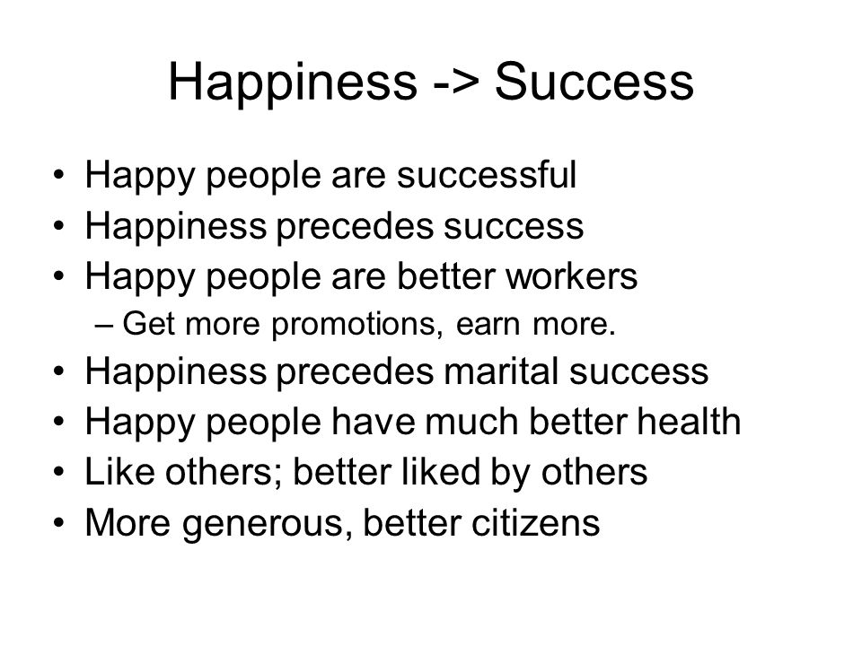 Happiness -> Success Happy people are successful Happiness precedes success Happy people are better workers –Get more promotions, earn more. Happiness