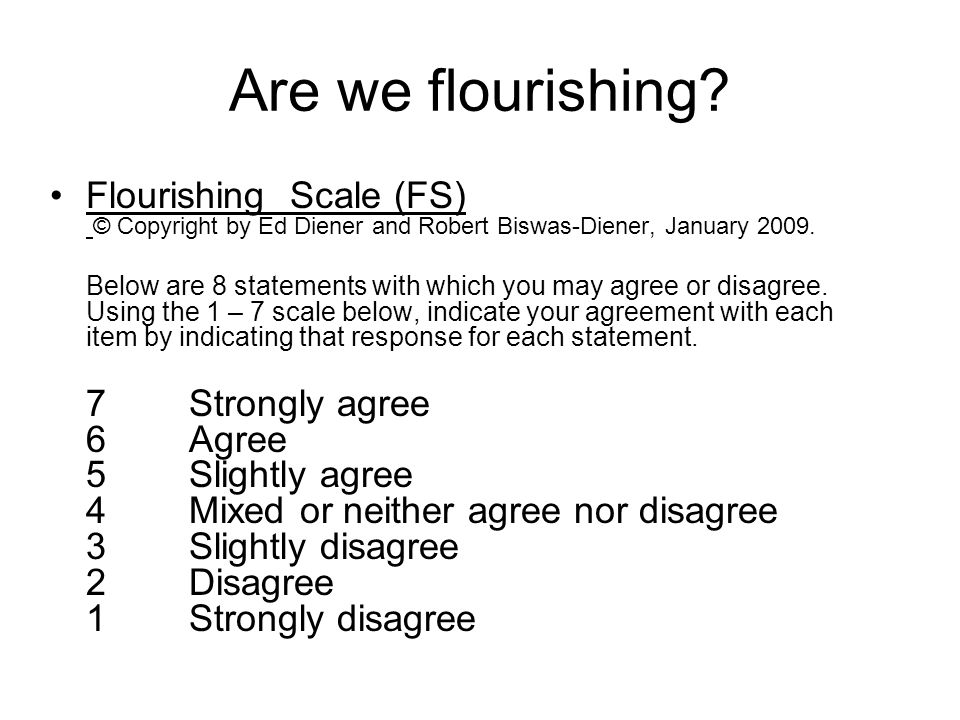 Are we flourishing? Flourishing Scale (FS) © Copyright by Ed Diener and Robert Biswas-Diener, January 2009. Below are 8 statements with which you may