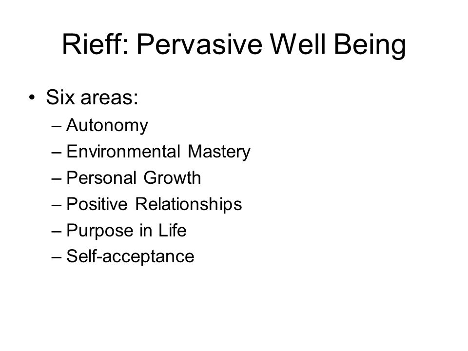 Rieff: Pervasive Well Being Six areas: –Autonomy –Environmental Mastery –Personal Growth –Positive Relationships –Purpose in Life –Self-acceptance