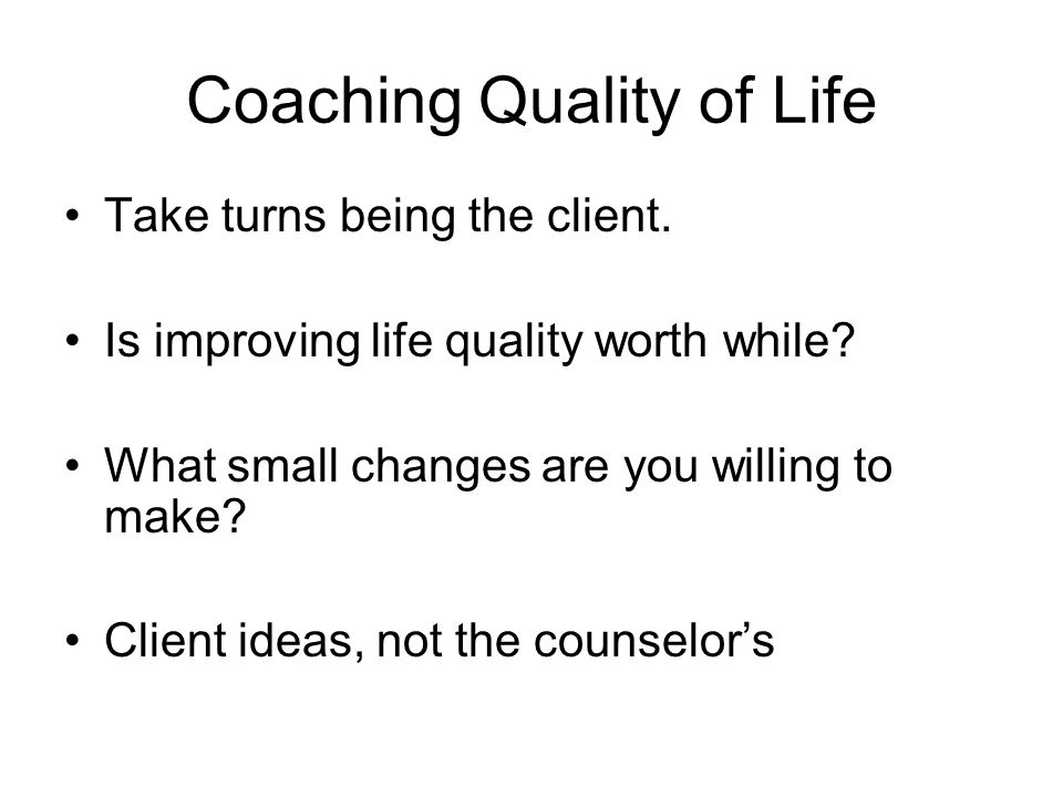 Coaching Quality of Life Take turns being the client. Is improving life quality worth while? What small changes are you willing to make? Client ideas,