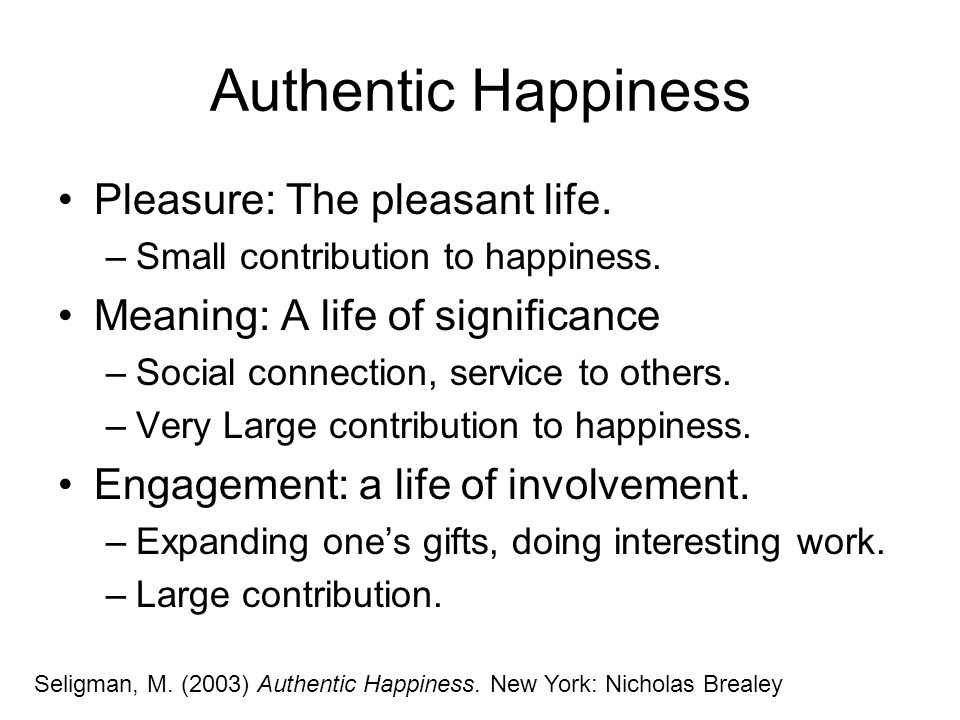Authentic Happiness Pleasure: The pleasant life. –Small contribution to happiness. Meaning: A life of significance –Social connection, service to othe
