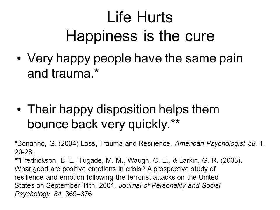 Life Hurts Happiness is the cure Very happy people have the same pain and trauma.* Their happy disposition helps them bounce back very quickly.** *Bon