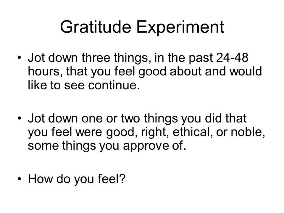 Gratitude Experiment Jot down three things, in the past 24-48 hours, that you feel good about and would like to see continue. Jot down one or two thin