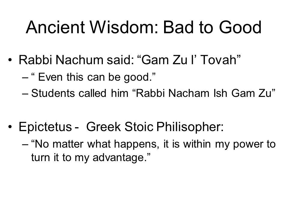 Ancient Wisdom: Bad to Good Rabbi Nachum said: Gam Zu l Tovah – Even this can be good. –Students called him Rabbi Nacham Ish Gam Zu Epictetus - Greek