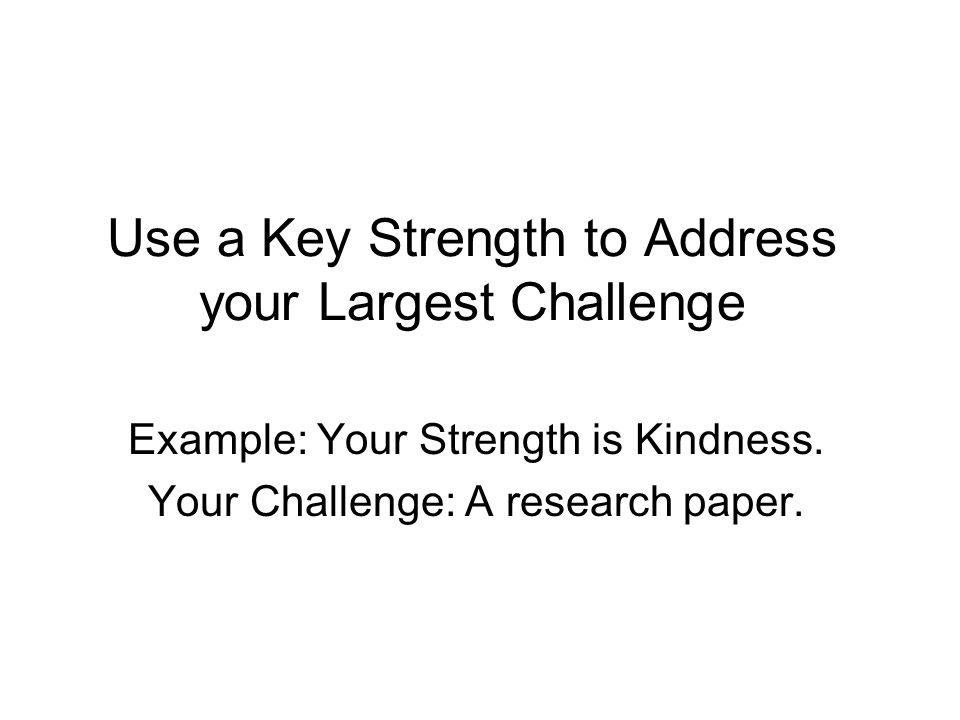 Use a Key Strength to Address your Largest Challenge Example: Your Strength is Kindness. Your Challenge: A research paper.