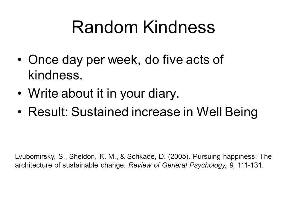 Random Kindness Once day per week, do five acts of kindness. Write about it in your diary. Result: Sustained increase in Well Being Lyubomirsky, S., S