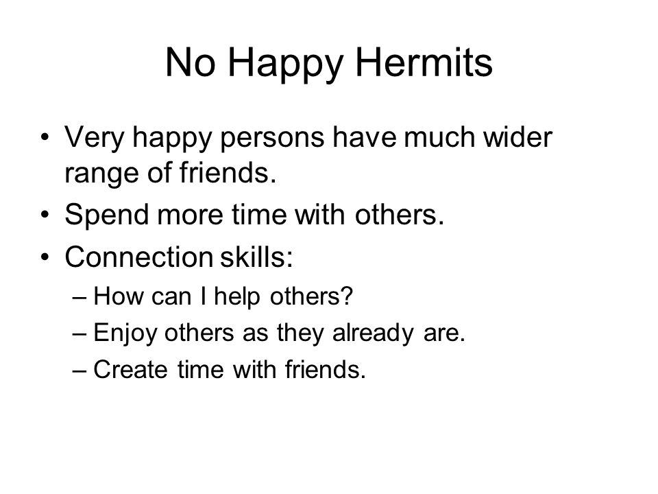 No Happy Hermits Very happy persons have much wider range of friends. Spend more time with others. Connection skills: –How can I help others? –Enjoy o
